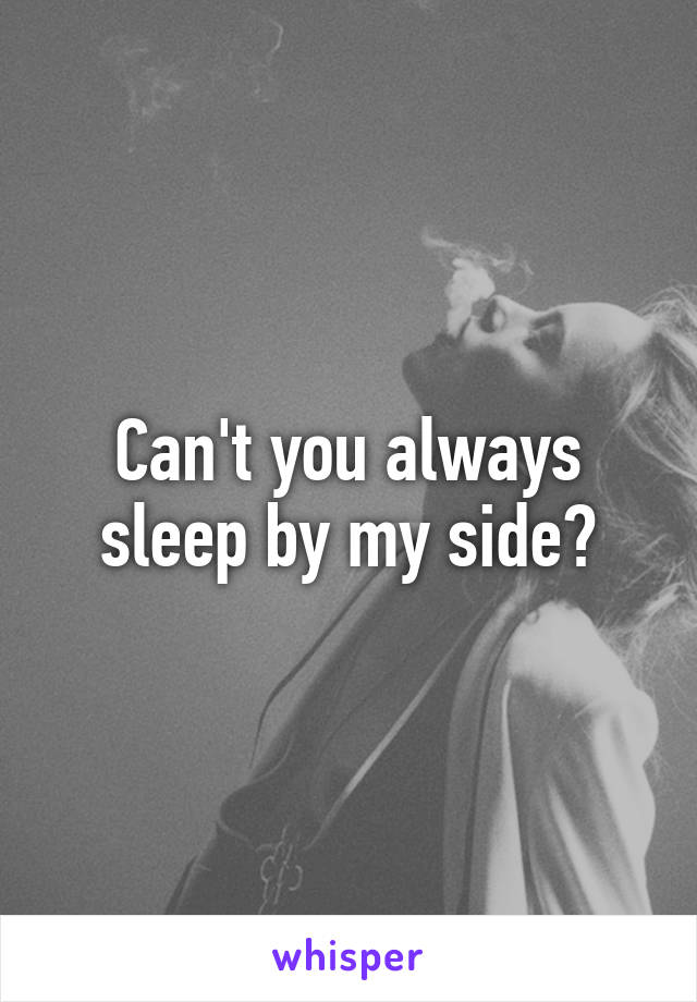 Can't you always sleep by my side?