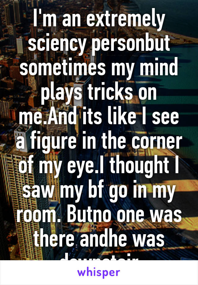 I'm an extremely sciency personbut sometimes my mind plays tricks on me.And its like I see a figure in the corner of my eye.I thought I saw my bf go in my room. Butno one was there andhe was downstair