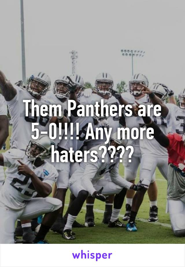 Them Panthers are 5-0!!!! Any more haters????