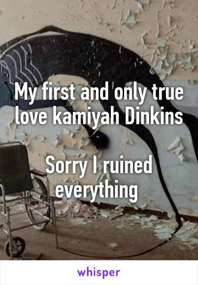 My first and only true love kamiyah Dinkins  Sorry I ruined everything