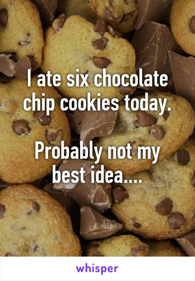 I ate six chocolate chip cookies today.  Probably not my best idea....