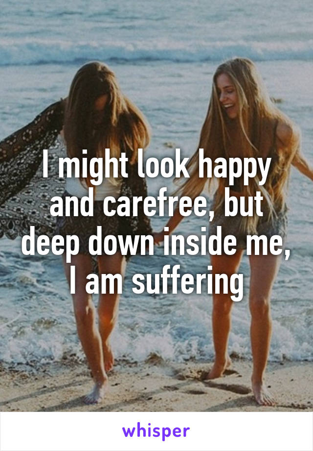 I might look happy and carefree, but deep down inside me, I am suffering