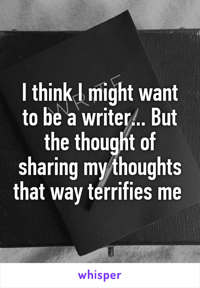 I think I might want to be a writer... But the thought of sharing my thoughts that way terrifies me