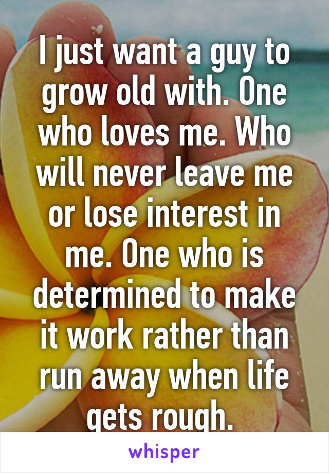 I just want a guy to grow old with. One who loves me. Who will never leave me or lose interest in me. One who is determined to make it work rather than run away when life gets rough.