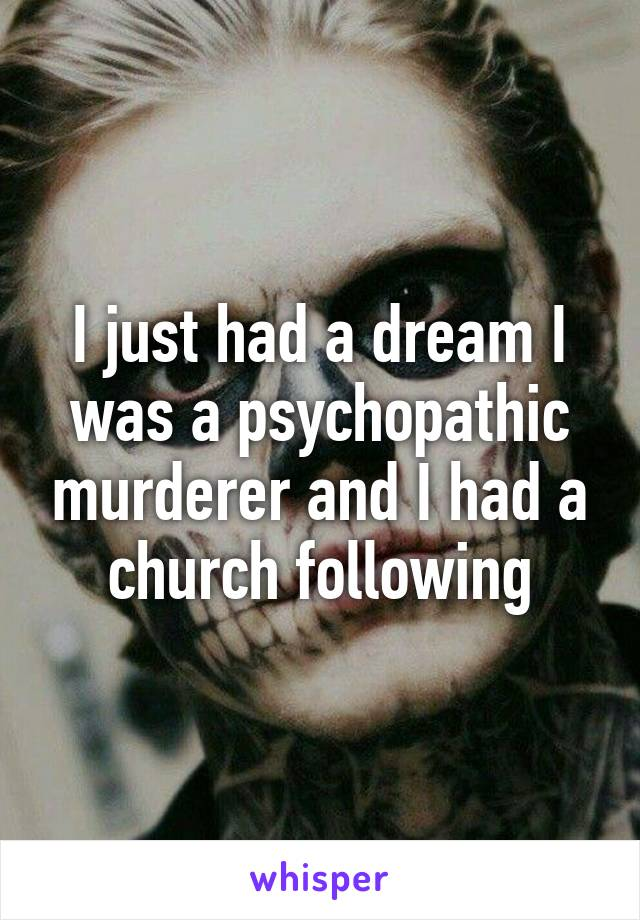 I just had a dream I was a psychopathic murderer and I had a church following