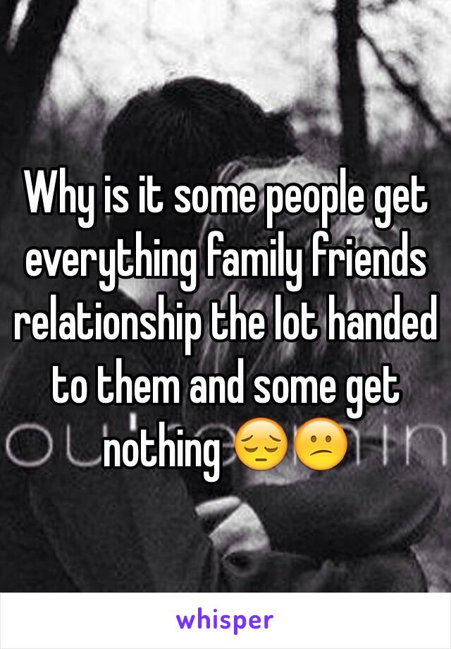 Why is it some people get everything family friends relationship the lot handed to them and some get nothing 😔😕