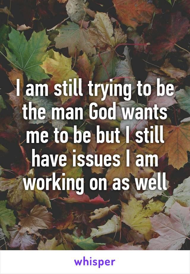 I am still trying to be the man God wants me to be but I still have issues I am working on as well