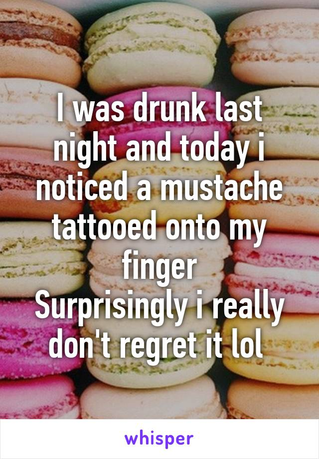 I was drunk last night and today i noticed a mustache tattooed onto my finger Surprisingly i really don't regret it lol