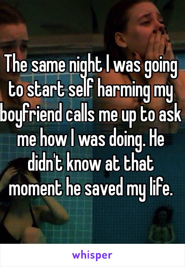 The same night I was going to start self harming my boyfriend calls me up to ask me how I was doing. He didn't know at that moment he saved my life.