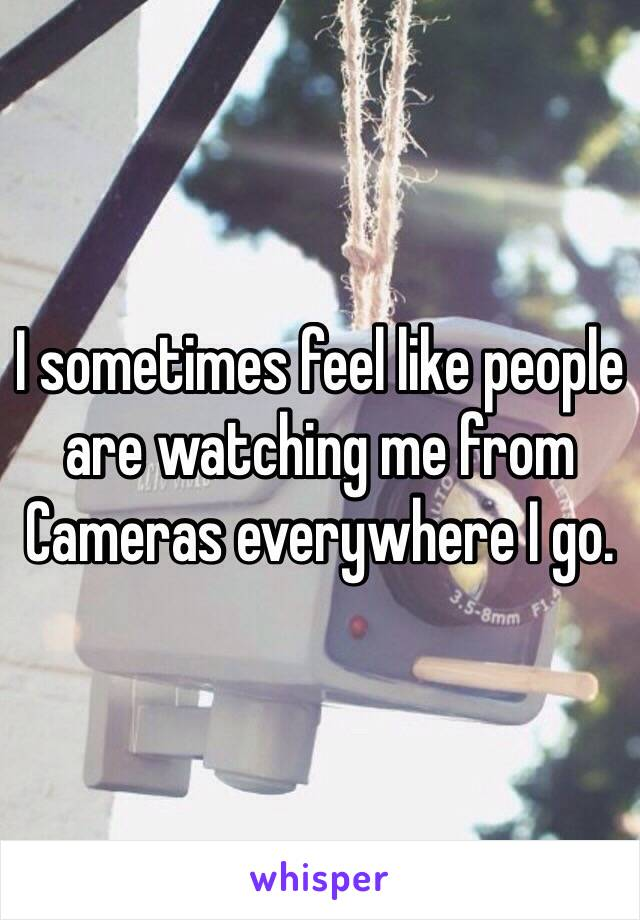 I sometimes feel like people are watching me from Cameras everywhere I go.