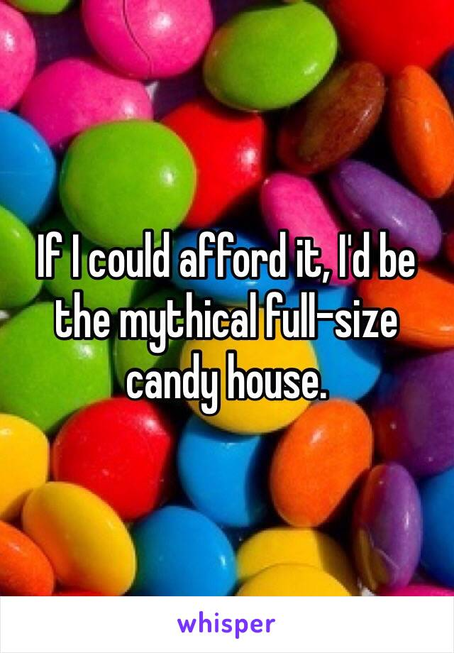 If I could afford it, I'd be the mythical full-size candy house.