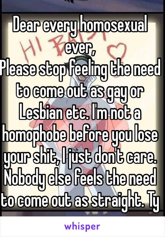 Dear every homosexual ever, Please stop feeling the need to come out as gay or Lesbian etc. I'm not a homophobe before you lose your shit, I just don't care. Nobody else feels the need to come out as straight. Ty