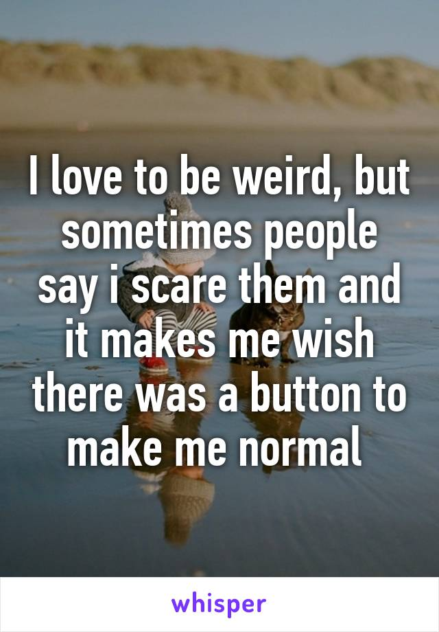 I love to be weird, but sometimes people say i scare them and it makes me wish there was a button to make me normal