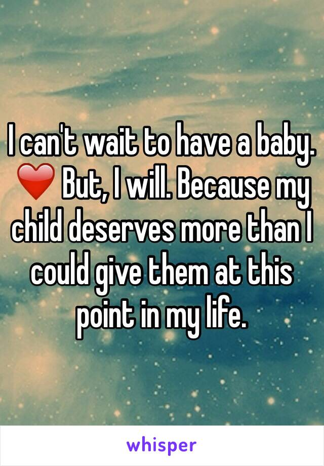I can't wait to have a baby. ❤️ But, I will. Because my child deserves more than I could give them at this point in my life.