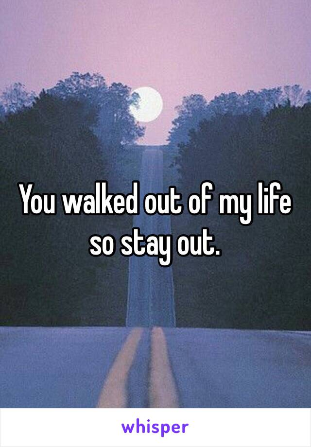 You walked out of my life so stay out.