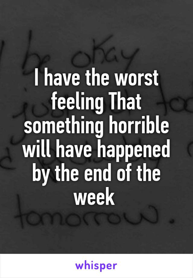 I have the worst feeling That something horrible will have happened by the end of the week