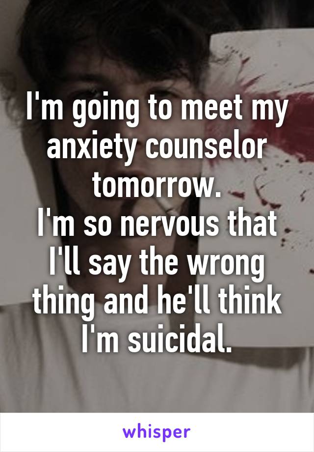 I'm going to meet my anxiety counselor tomorrow. I'm so nervous that I'll say the wrong thing and he'll think I'm suicidal.