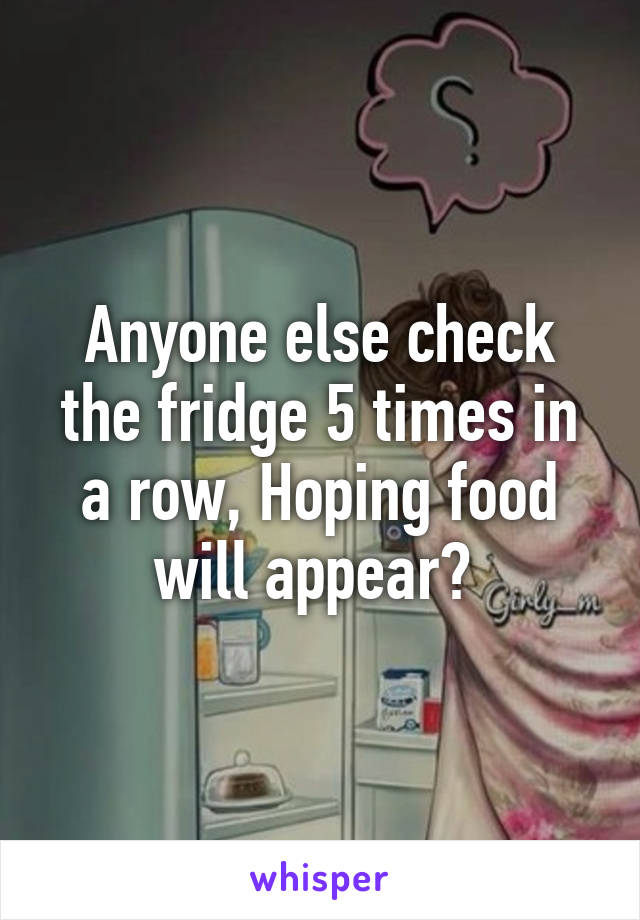Anyone else check the fridge 5 times in a row, Hoping food will appear?