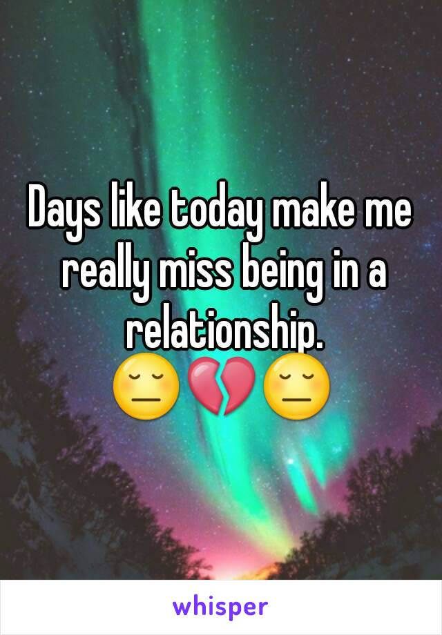 Days like today make me really miss being in a relationship. 😔💔😔