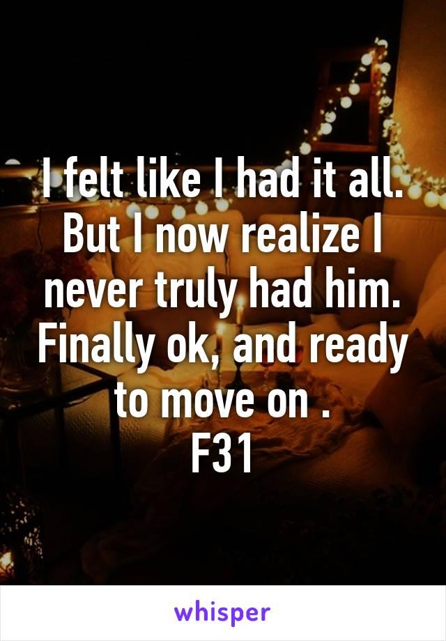 I felt like I had it all. But I now realize I never truly had him. Finally ok, and ready to move on . F31