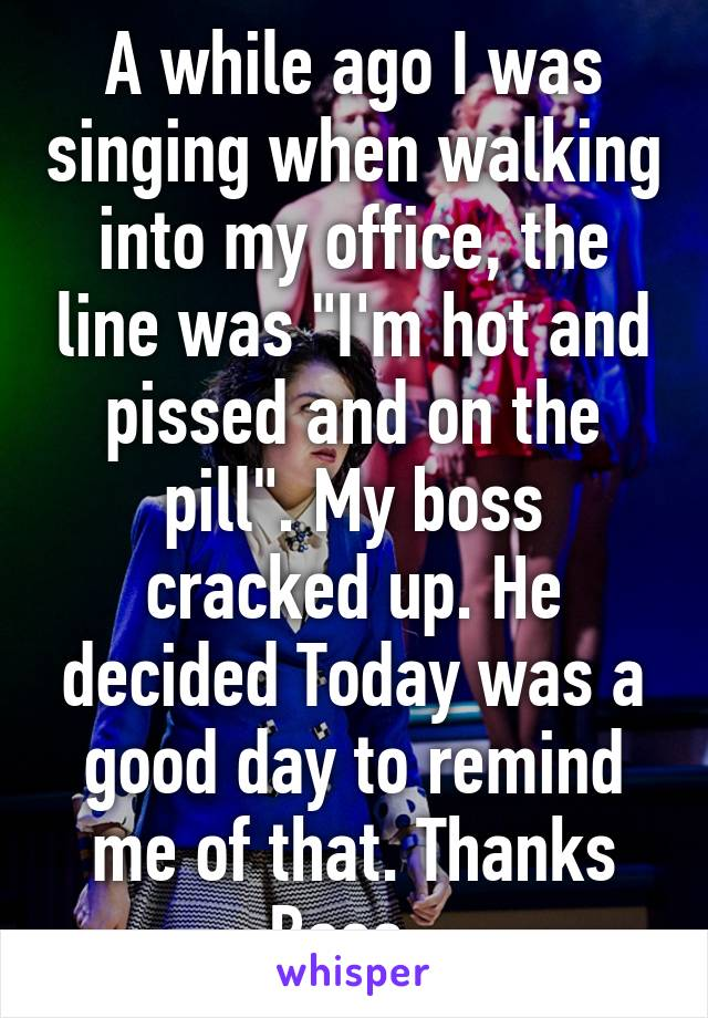 """A while ago I was singing when walking into my office, the line was """"I'm hot and pissed and on the pill"""". My boss cracked up. He decided Today was a good day to remind me of that. Thanks Boss."""