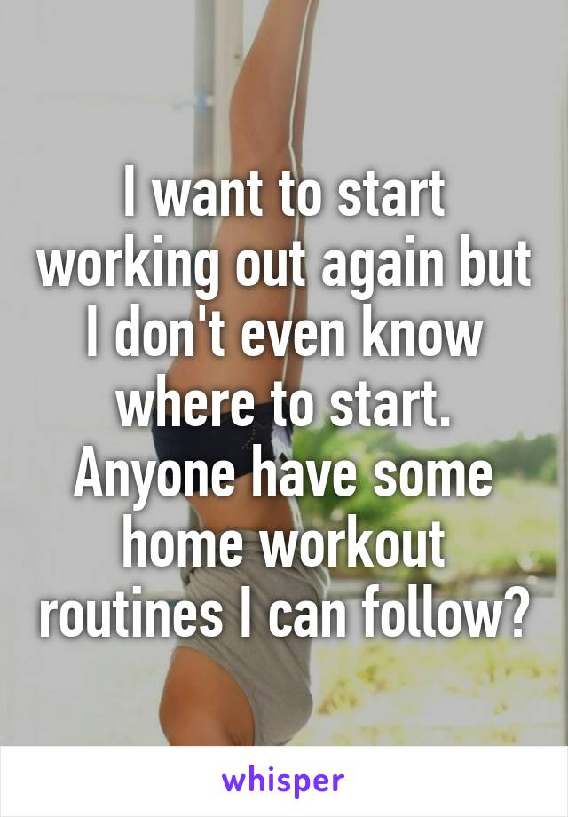 I want to start working out again but I don't even know where to start. Anyone have some home workout routines I can follow?