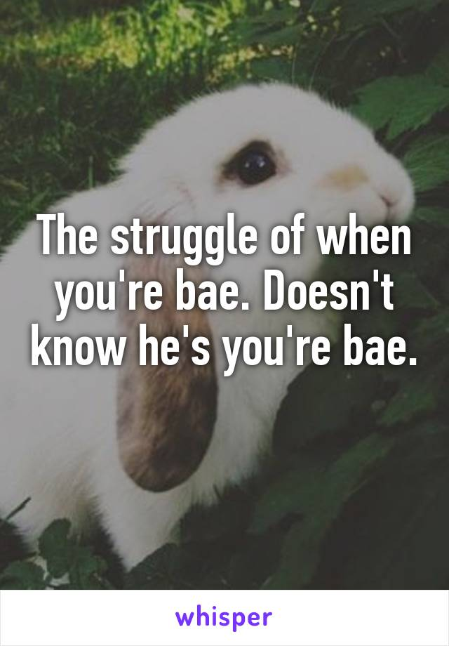 The struggle of when you're bae. Doesn't know he's you're bae.
