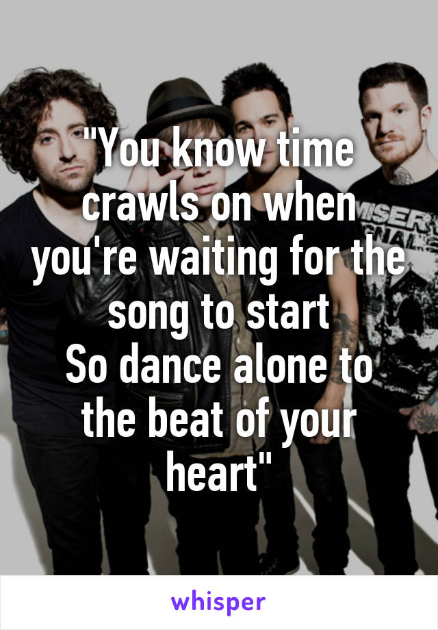 """""""You know time crawls on when you're waiting for the song to start So dance alone to the beat of your heart"""""""