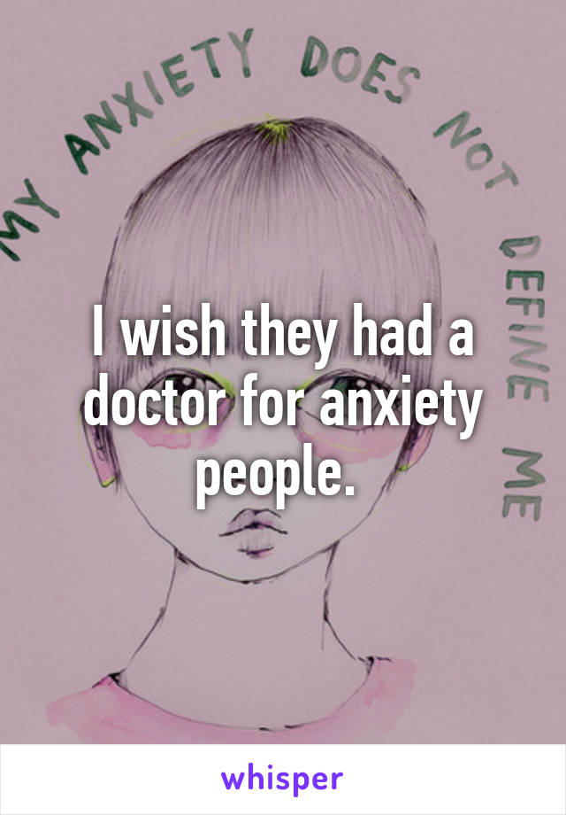 I wish they had a doctor for anxiety people.