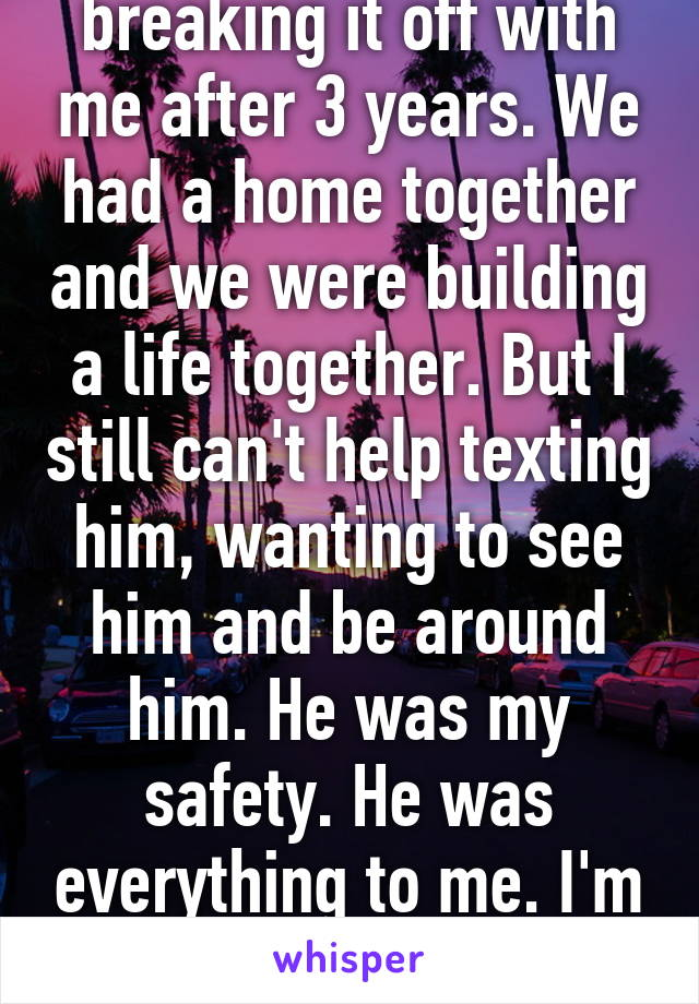 I hate my ex for breaking it off with me after 3 years. We had a home together and we were building a life together. But I still can't help texting him, wanting to see him and be around him. He was my safety. He was everything to me. I'm only re opening the wound now.