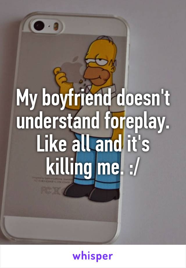My boyfriend doesn't understand foreplay. Like all and it's killing me. :/
