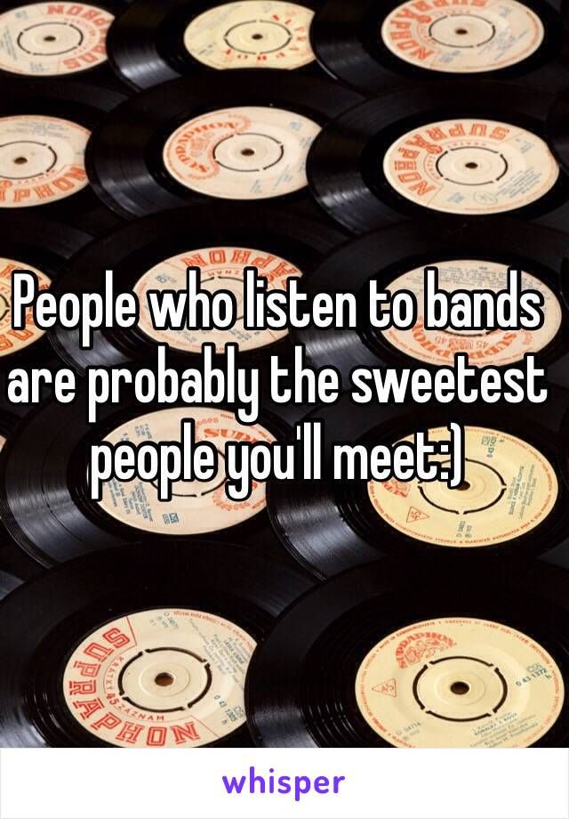 People who listen to bands are probably the sweetest people you'll meet:)