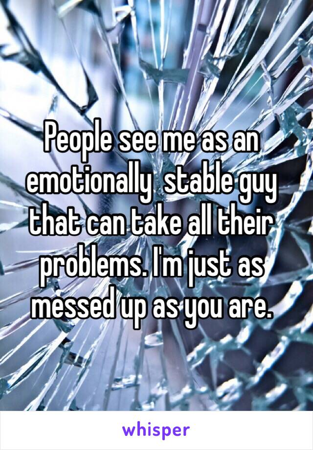 People see me as an emotionally  stable guy that can take all their problems. I'm just as messed up as you are.