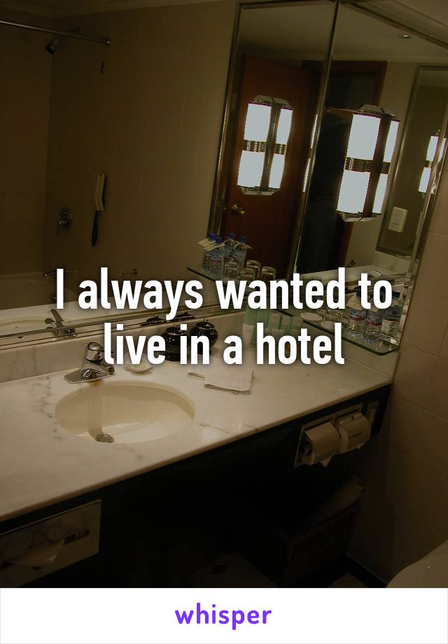 I always wanted to live in a hotel