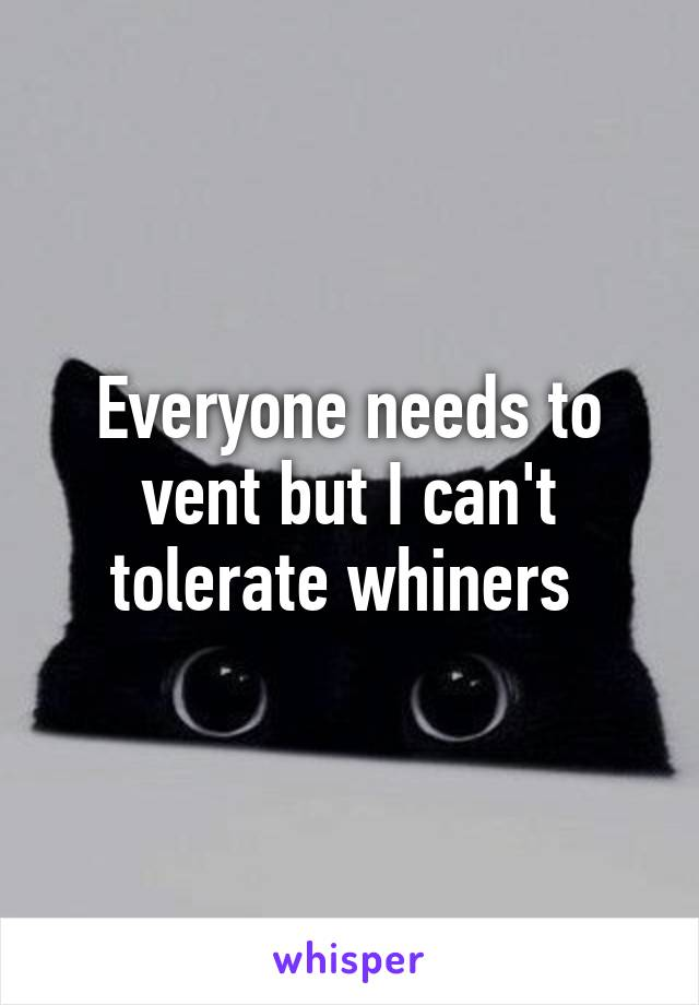 Everyone needs to vent but I can't tolerate whiners