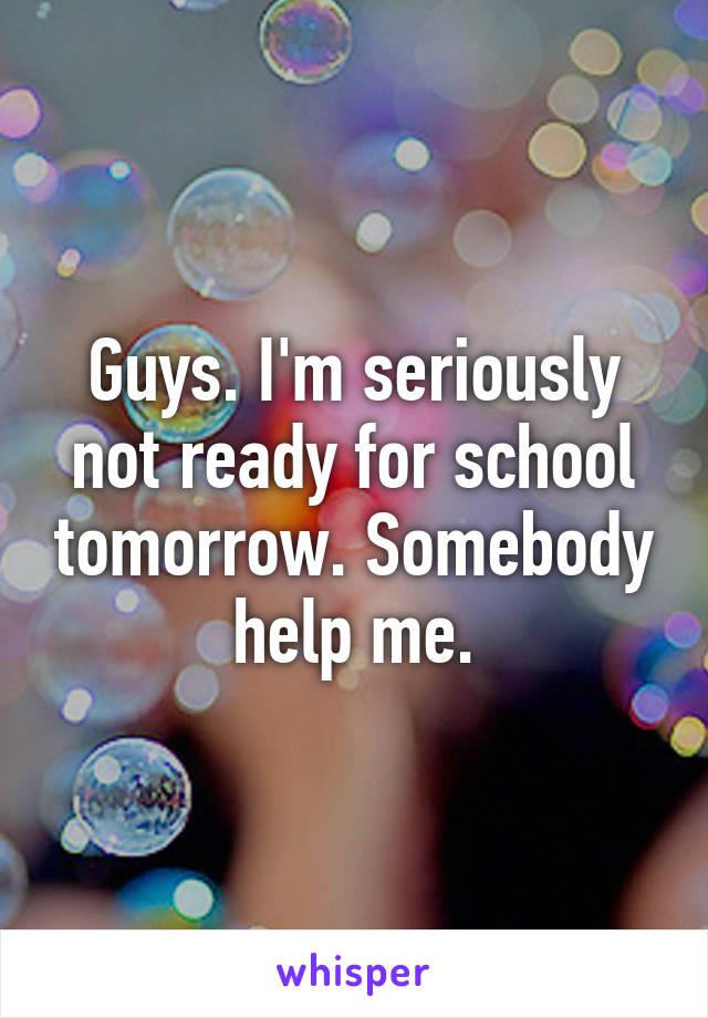 Guys. I'm seriously not ready for school tomorrow. Somebody help me.