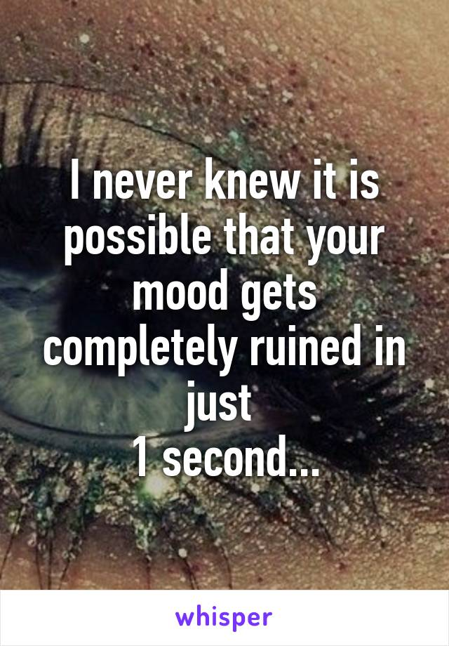 I never knew it is possible that your mood gets completely ruined in just  1 second...