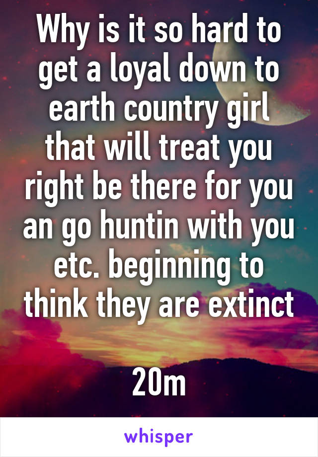 Why is it so hard to get a loyal down to earth country girl that will treat you right be there for you an go huntin with you etc. beginning to think they are extinct  20m