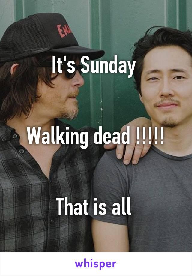 It's Sunday    Walking dead !!!!!   That is all