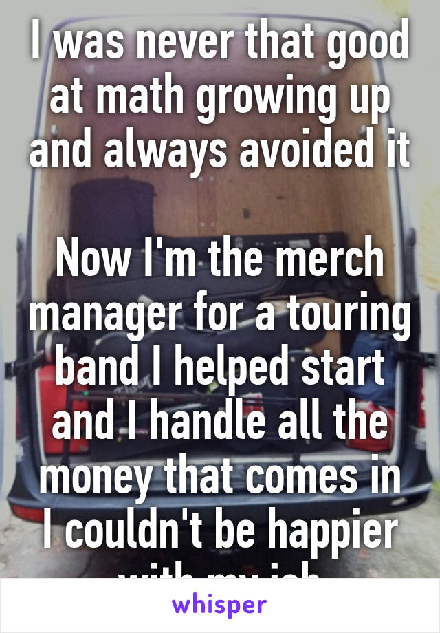 I was never that good at math growing up and always avoided it  Now I'm the merch manager for a touring band I helped start and I handle all the money that comes in I couldn't be happier with my job