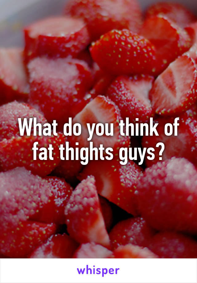 What do you think of fat thights guys?