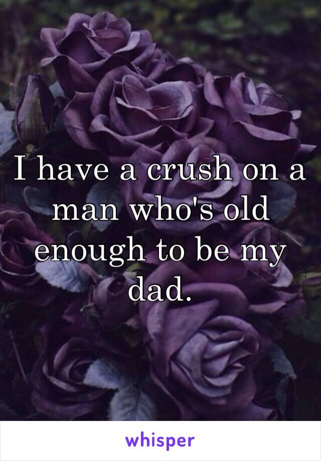 I have a crush on a man who's old enough to be my dad.