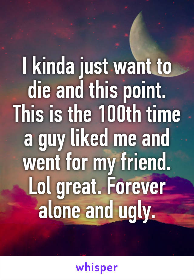 I kinda just want to die and this point. This is the 100th time a guy liked me and went for my friend. Lol great. Forever alone and ugly.