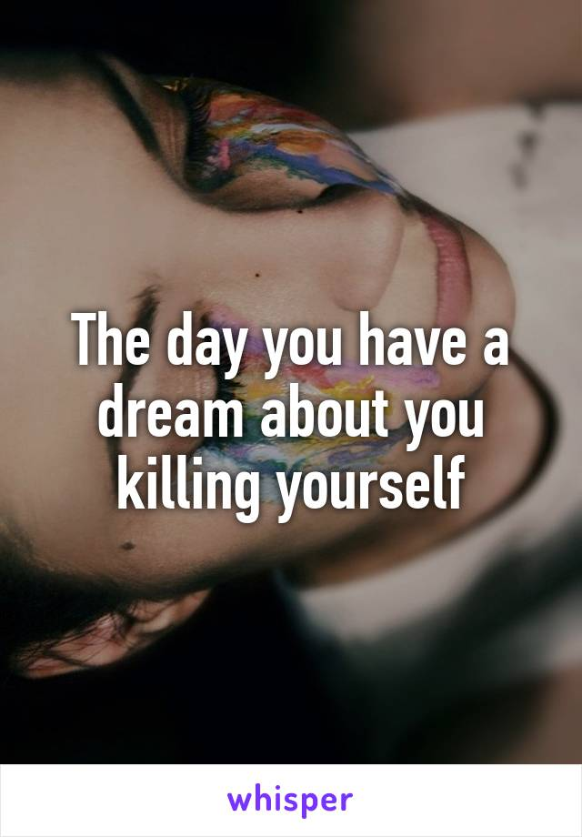 The day you have a dream about you killing yourself