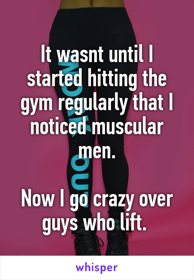 It wasnt until I started hitting the gym regularly that I noticed muscular men.  Now I go crazy over guys who lift.