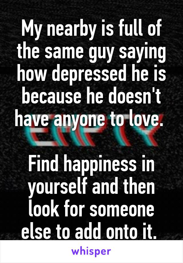 My nearby is full of the same guy saying how depressed he is because he doesn't have anyone to love.   Find happiness in yourself and then look for someone else to add onto it.