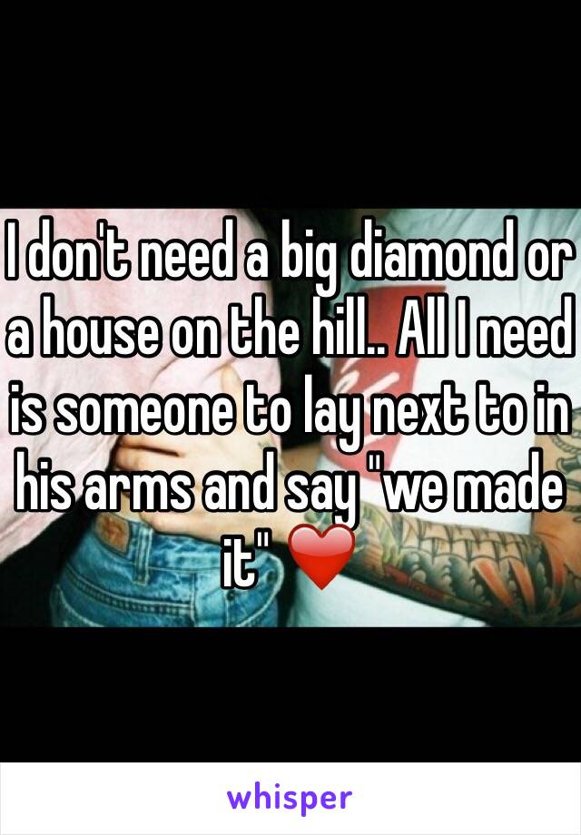 """I don't need a big diamond or a house on the hill.. All I need is someone to lay next to in his arms and say """"we made it"""" ❤️"""