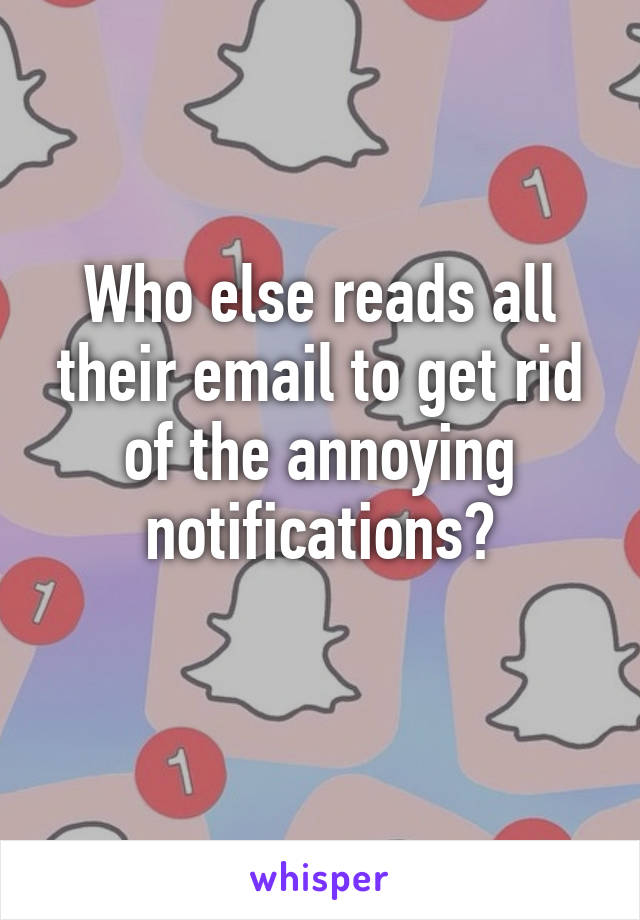 Who else reads all their email to get rid of the annoying notifications?