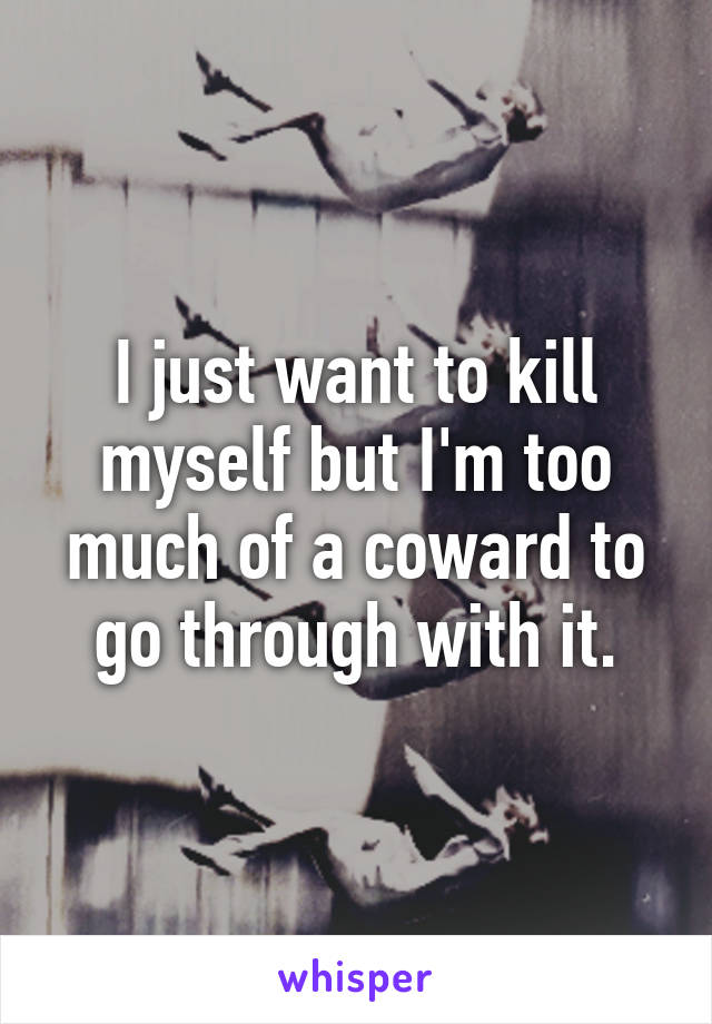 I just want to kill myself but I'm too much of a coward to go through with it.