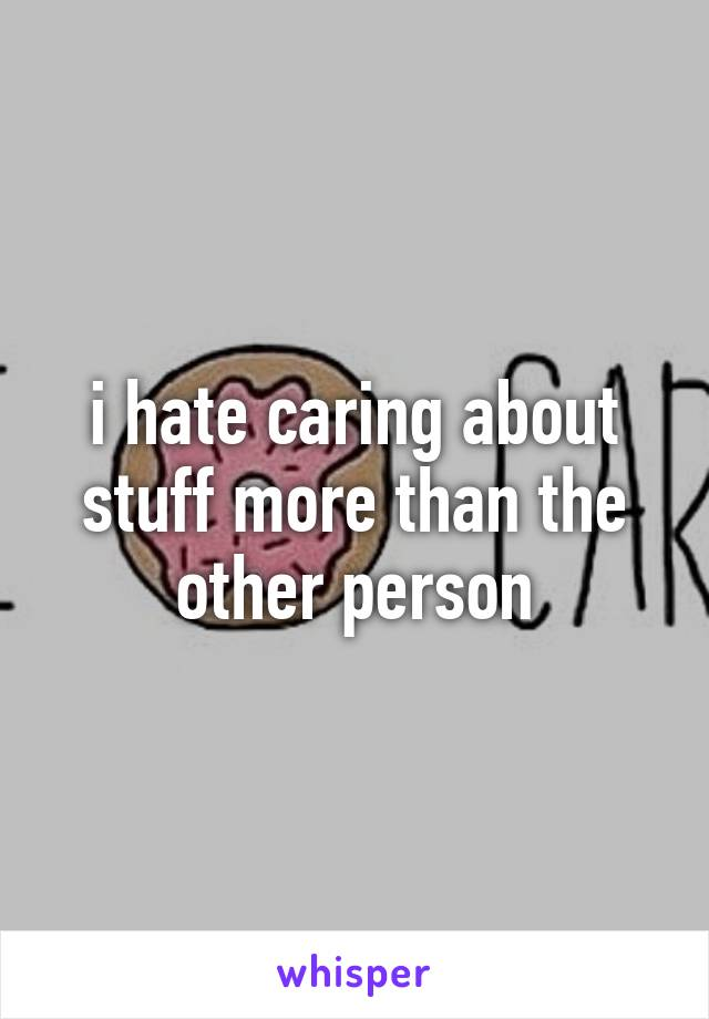 i hate caring about stuff more than the other person